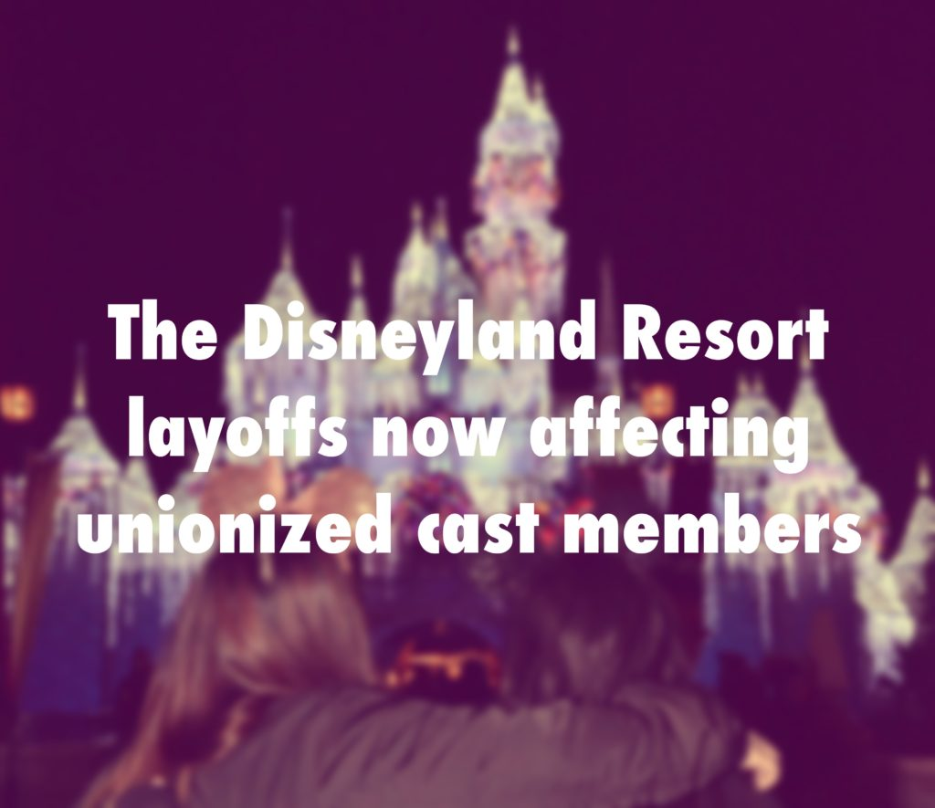 The Disneyland Resort layoffs now affecting unionized cast members.