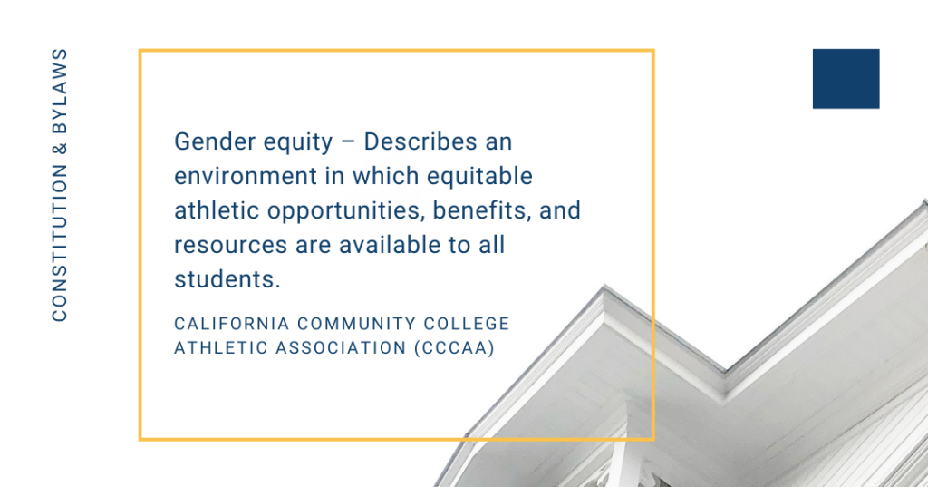 An explanation of gender equity from the constitution and bylaws of the California Community College Athletic Association (CCCAA). For more information, you can visit their website at www.cccaasports.org.